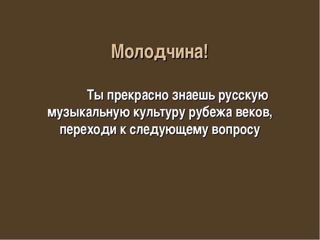 Молодчина! Ты прекрасно знаешь русскую музыкальную культуру рубежа веков, пер...
