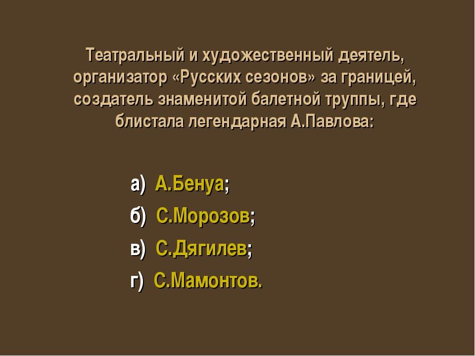 а) А.Бенуа; б) С.Морозов; в) С.Дягилев; г) С.Мамонтов. Театральный и художес...