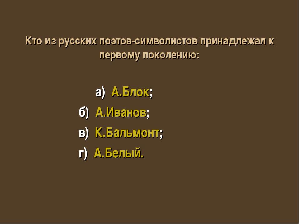 Кто из русских поэтов-символистов принадлежал к первому поколению: а) А.Блок;...