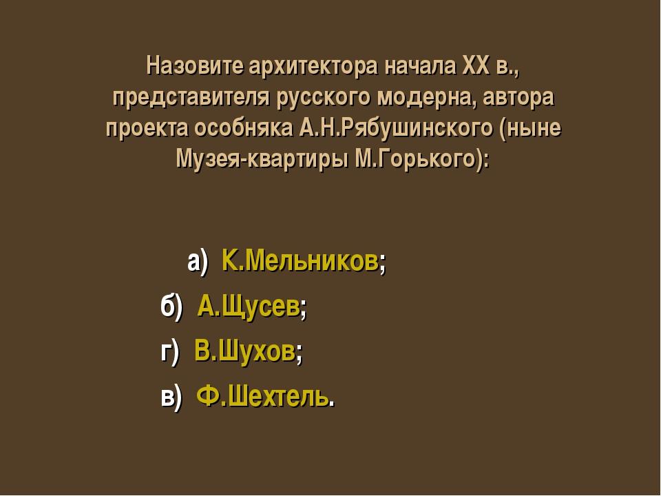 а) К.Мельников; б) А.Щусев; г) В.Шухов; в) Ф.Шехтель. Назовите архитектора н...
