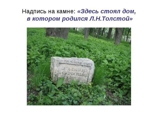 Надпись на камне: «Здесь стоял дом, в котором родился Л.Н.Толстой»