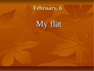 February, 6 My flat