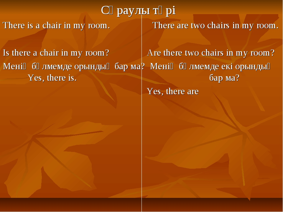 Сұраулы түрі There is a chair in my room. There are two chairs in my room. I...
