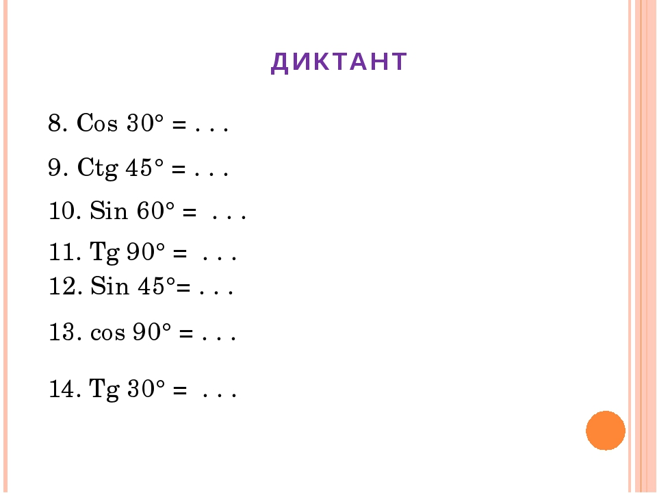 ДИКТАНТ 8. Cos 30° = . . . 9. Ctg 45° = . . . 12. Sin 45°= . . . 13. cos 90°...