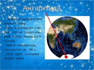 Антарктида Лежит на крайнем юге земного шара. Весь год покрыта сне-гом. Это н