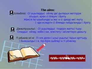 The aims: Білімділігі: Оқушылардың ойлау дағдыларын жетілдіре отырып, еркін с