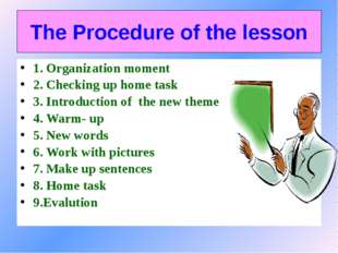 The Procedure of the lesson 1. Organization moment 2. Checking up home task 3
