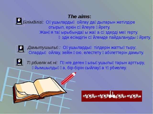 The aims: Білімділігі: Оқушылардың ойлау дағдыларын жетілдіре отырып, еркін с...