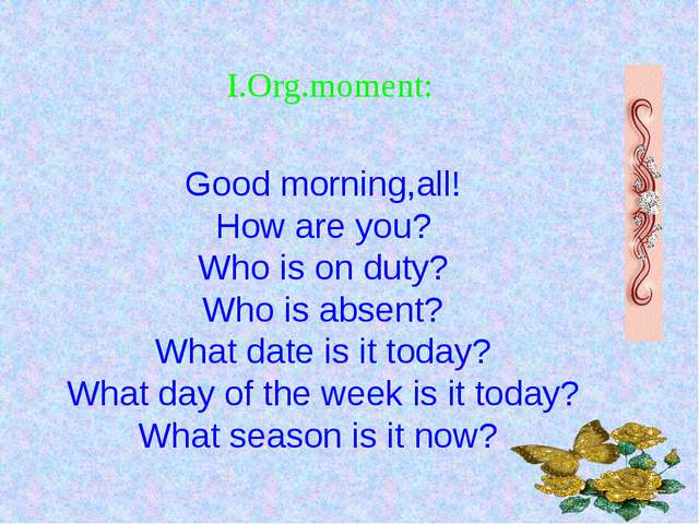 Good morning,all! How are you? Who is on duty? Who is absent? What date is it...