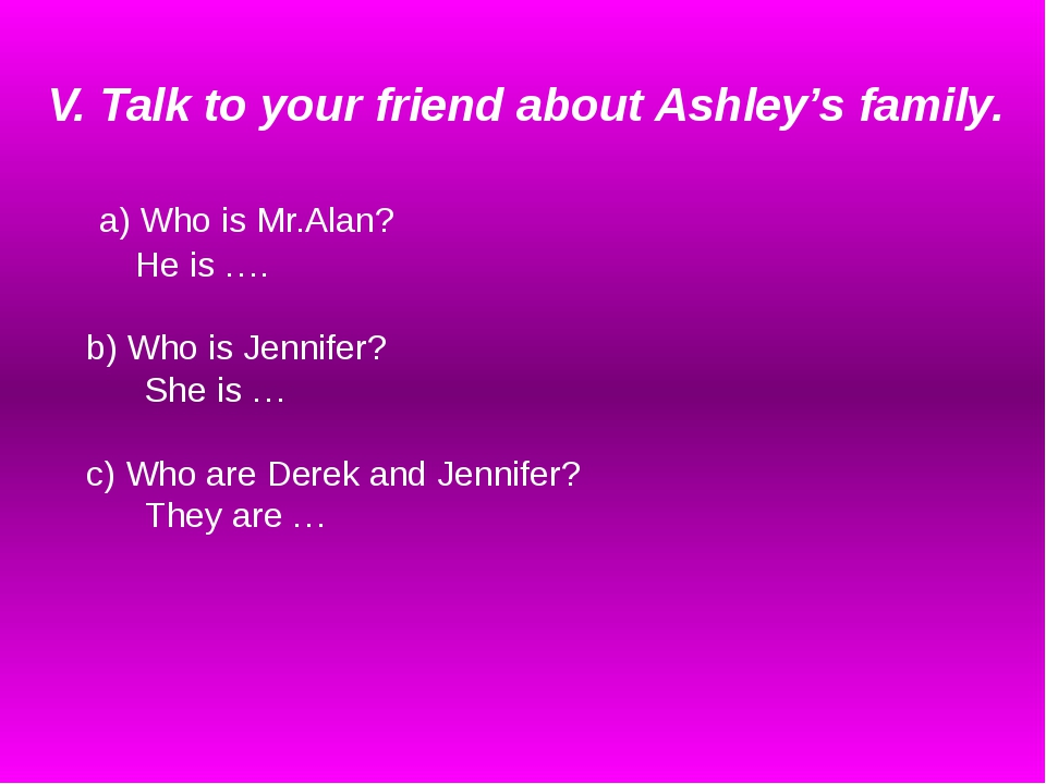 V. Talk to your friend about Ashley's family. a) Who is Mr.Alan? He is …. b)...