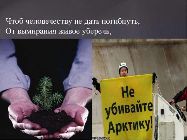 Чтоб человечеству не дать погибнуть, От вымирания живое уберечь,