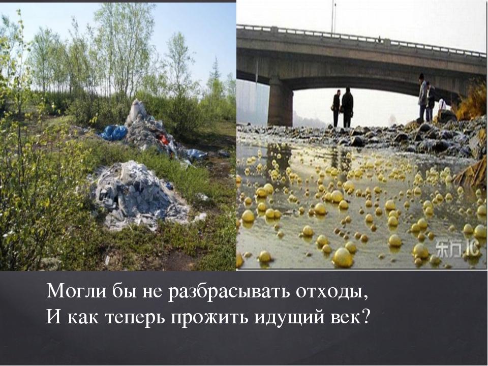 Могли бы не разбрасывать отходы, И как теперь прожить идущий век?