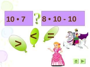 * 8 • 10 - 10 10 • 7 > > =
