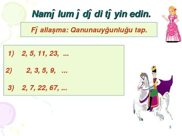 * Naməlum ədədi təyin edin. Fəallaşma: Qanunauyğunluğu tap. 1) 2, 5, 11, 23,...