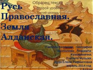 Русь Православная. Земля Алданская. Учитель биологии, географии Ярополова Люд