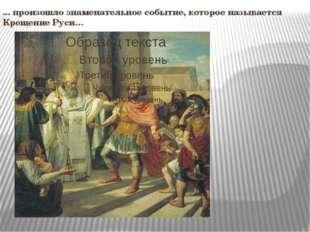 ... произошло знаменательное событие, которое называется Крещение Руси…