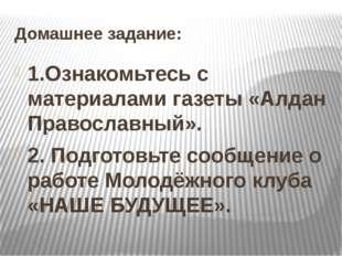 Домашнее задание: 1.Ознакомьтесь с материалами газеты «Алдан Православный». 2