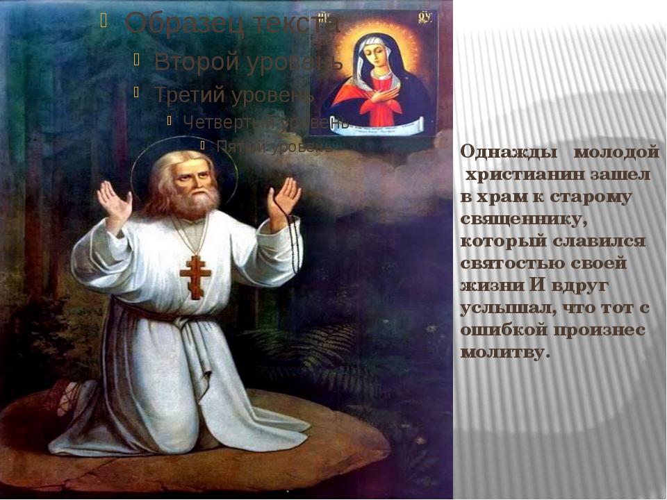 Однажды молодой христианин зашел в храм к старому священнику, который славилс...