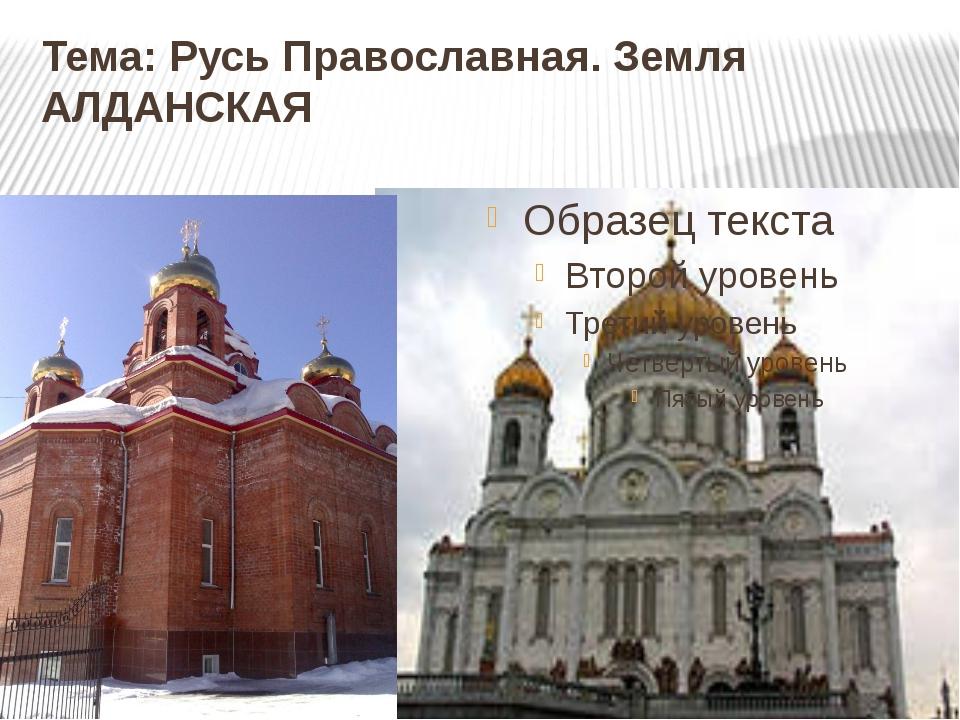 Тема: Русь Православная. Земля АЛДАНСКАЯ