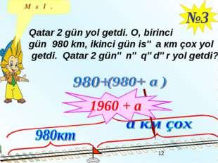 №3 Qatar 2 gün yol getdi. O, birinci gün 980 km, ikinci gün isə a кm çox yol