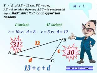 Məsələ: Tərəfləri АВ = 13 sm, ВС = c sm, АС = d sm olan üçbucaq АВС-nin perim