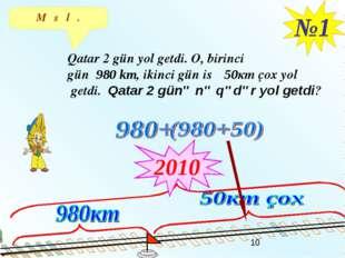 Məsələ. №1 Qatar 2 gün yol getdi. O, birinci gün 980 km, ikinci gün isə 50кm