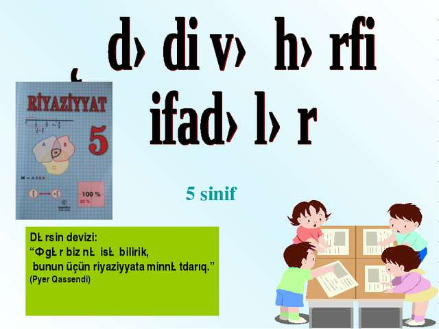 """5 sinif Dərsin devizi: """"Əgər biz nə isə bilirik, bunun üçün riyaziyyata minnə..."""