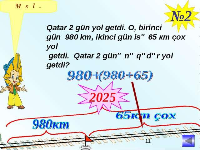 №2 Qatar 2 gün yol getdi. O, birinci gün 980 km, ikinci gün isə 65 кm çox yol...