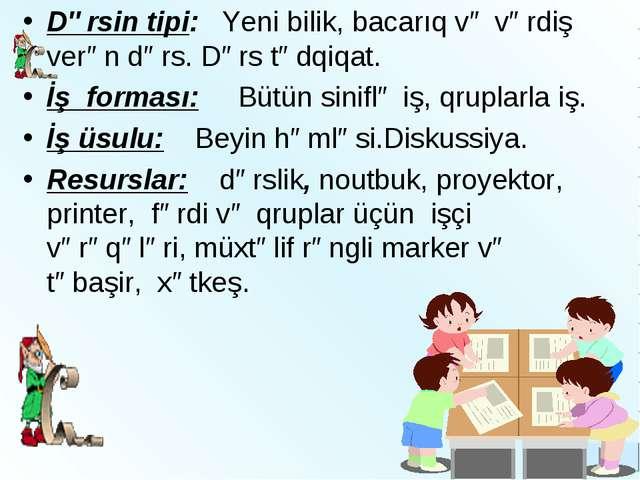 Dərsin tipi: Yeni bilik, bacarıq və vərdiş verən dərs. Dərs tədqiqat. İş form...