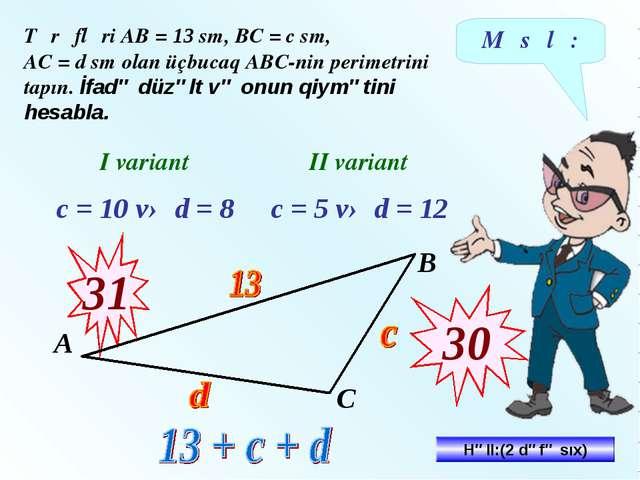 Məsələ: Tərəfləri АВ = 13 sm, ВС = c sm, АС = d sm olan üçbucaq АВС-nin perim...