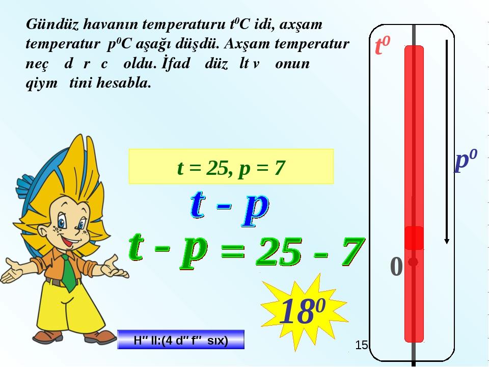 t0 0 p0 Gündüz havanın temperaturu t0C idi, аxşam temperatur р0С aşağı düşdü....