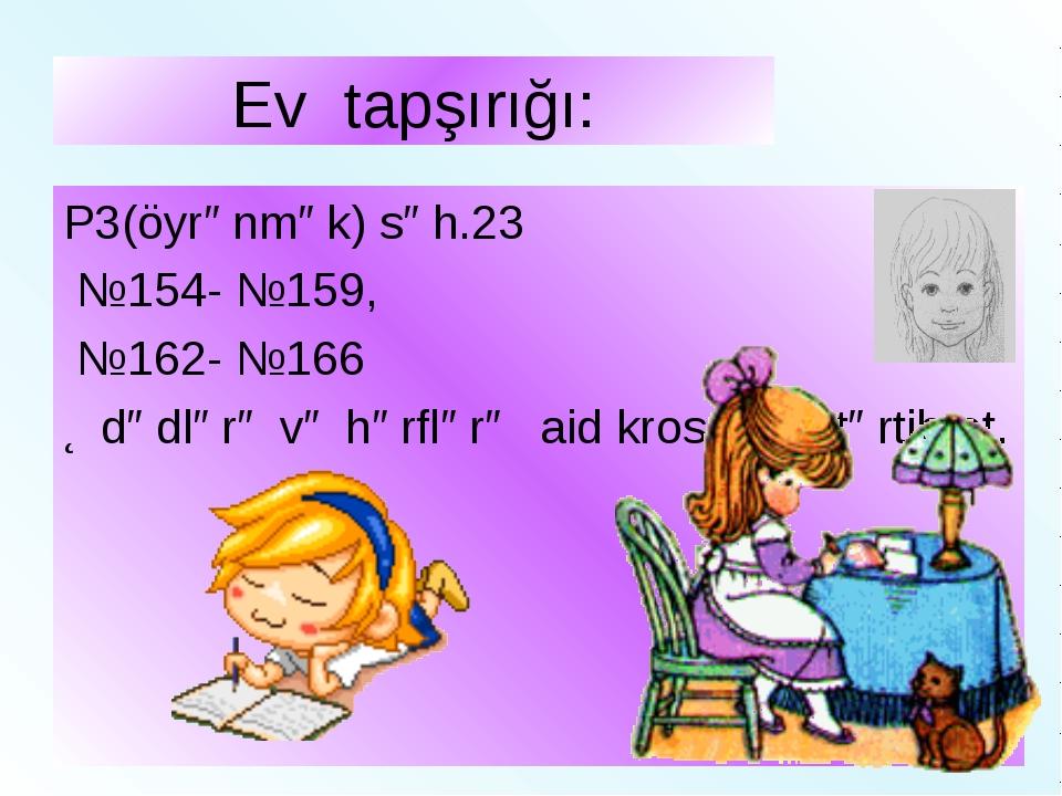 Ev tapşırığı: P3(öyrənmək) səh.23 №154- №159, №162- №166 Ədədlərə və hərflərə...