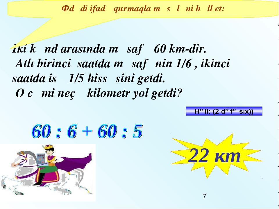 Iki kənd arasında məsafə 60 km-dir. Atlı birinci saatda məsafənin 1/6 , ikinc...