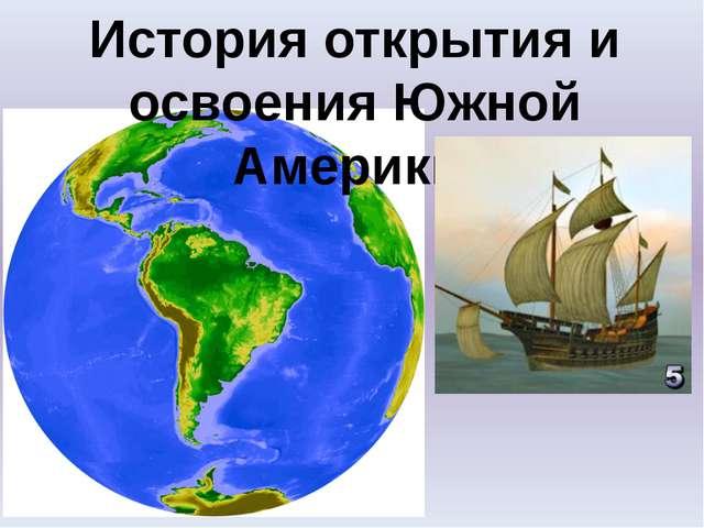 История открытия и освоения Южной Америки.