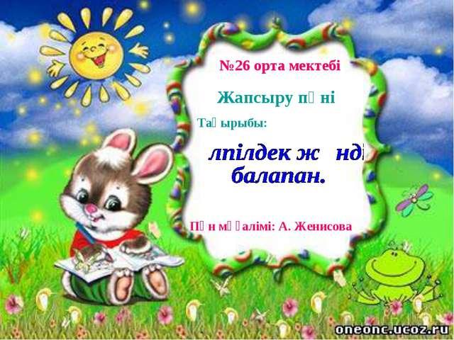 №26 орта мектебі Жапсыру пәні Тақырыбы: Пән мұғалімі: А. Женисова