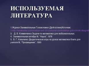 ИСПОЛЬЗУЕМАЯ ЛИТЕРАТУРА Журнал Занимательные Головоломки (ДеАгостини)Источник