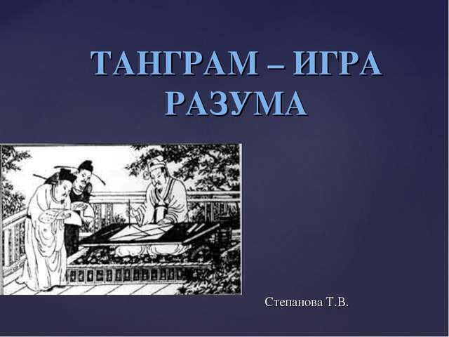 ТАНГРАМ – ИГРА РАЗУМА Степанова Т.В. {