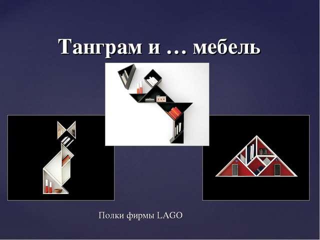 Полки фирмы LAGO Танграм и … мебель