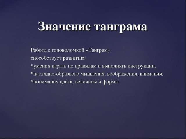 Работа с головоломкой «Танграм» способствует развитию: *умения играть по прав...