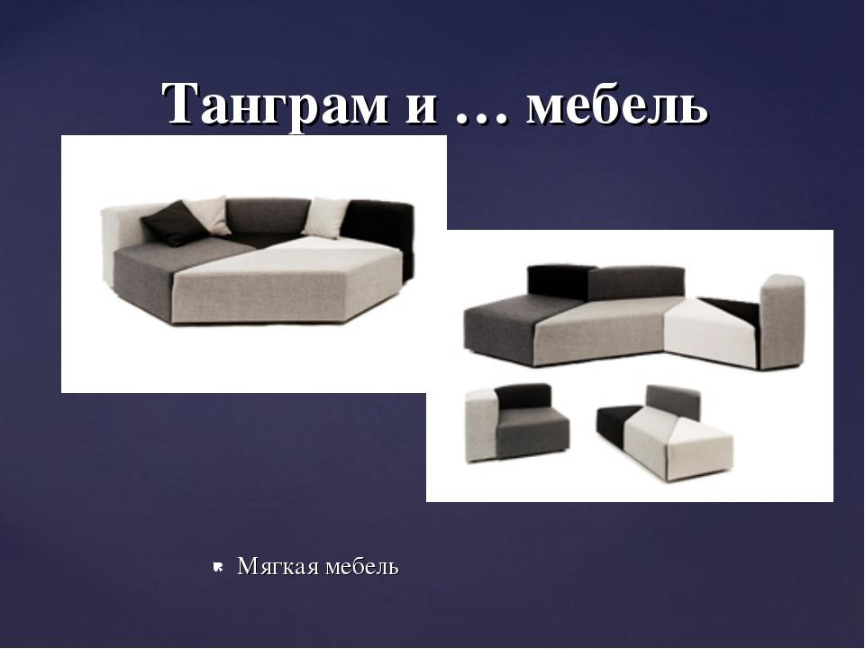Мягкая мебель Танграм и … мебель