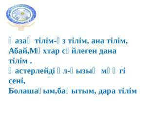Қазақ тілім-өз тілім, ана тілім, Абай,Мұхтар сөйлеген дана тілім . Қастерлейд