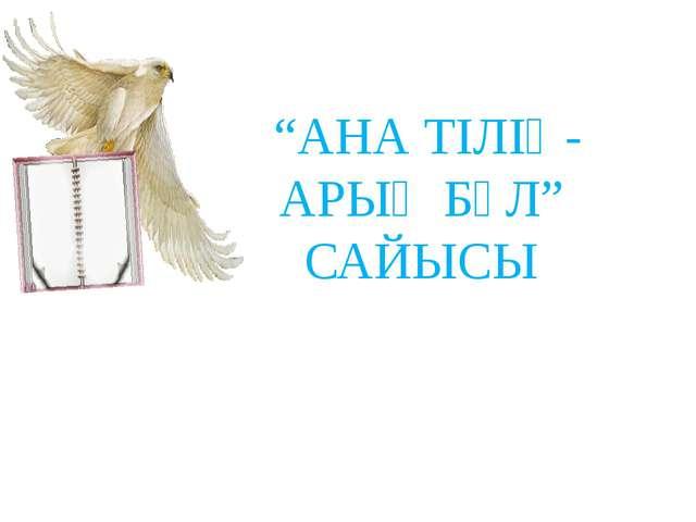 """""""АНА ТІЛІҢ-АРЫҢ БҰЛ"""" САЙЫСЫ"""