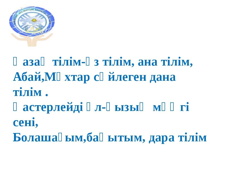 Қазақ тілім-өз тілім, ана тілім, Абай,Мұхтар сөйлеген дана тілім . Қастерлейд...