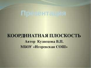 Презентация КООРДИНАТНАЯ ПЛОСКОСТЬ Автор Кузнецова В.П. МБОУ «Игоревская СОШ»