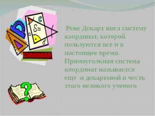 Рене Декарт ввел систему координат, которой пользуются все и в настоящее вре