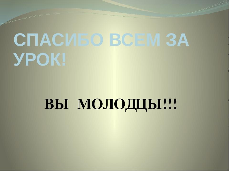 СПАСИБО ВСЕМ ЗА УРОК! ВЫ МОЛОДЦЫ!!!