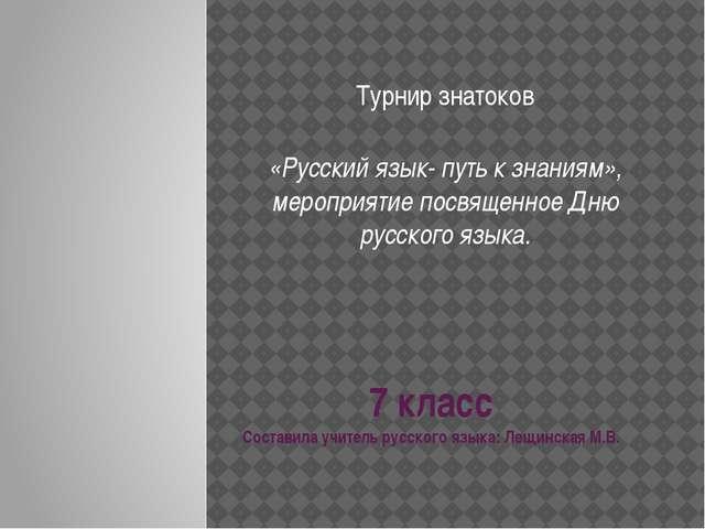 7 класс Составила учитель русского языка: Лещинская М.В. Турнир знатоков «Рус...