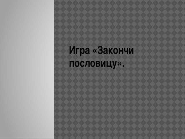 Игра «Закончи пословицу».