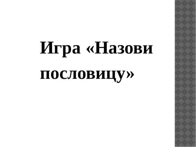 Игра «Назови пословицу»