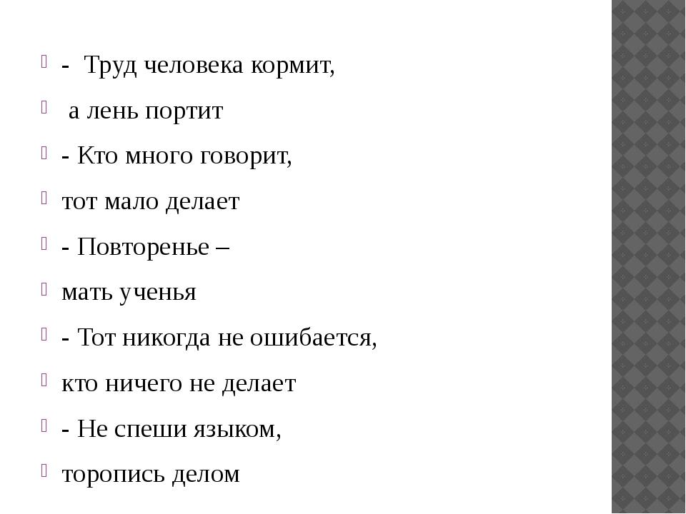 - Труд человека кормит, а лень портит - Кто много говорит, тот мало делает...
